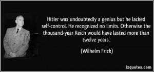 ... -year Reich would have lasted more than twelve years. - Wilhelm Frick