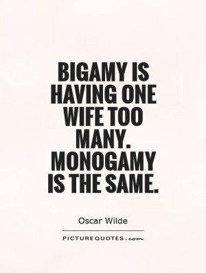 Bigamy is having one wife too many Monogamy is the same Picture