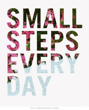Small steps every day. Picture Quote #1
