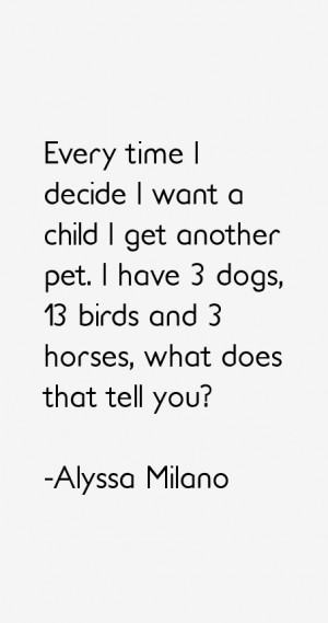 Every time I decide I want a child I get another pet. I have 3 dogs ...