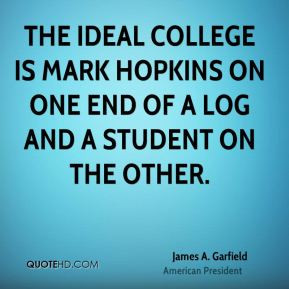 The ideal college is Mark Hopkins on one end of a log and a student on ...