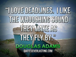 love deadlines. I like the whooshing sound they make as they fly by.
