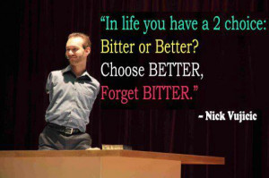 Nick Vujicic Quotes Inspirational bitter or better Quotes