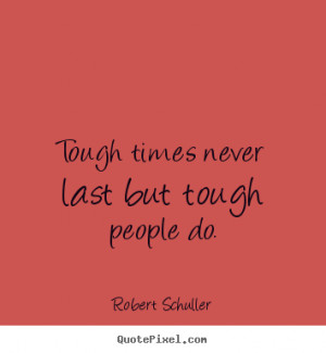 Tough times never last but tough people do. ""
