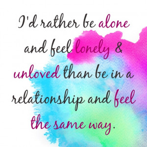 rather be alone and feel lonely amp unloved than be in a relationship ...
