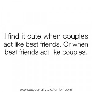 ... couples act like best friends. Or when best friends act like couples