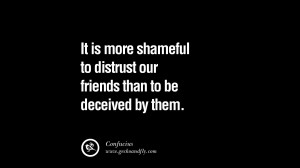 Quotes on Friendship, Trust and Love Betrayal It is more shameful to ...
