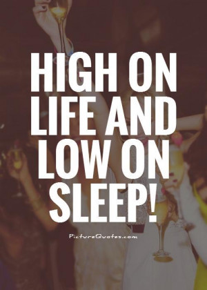 Life Quotes Sleep Quotes High Quotes Partying Quotes
