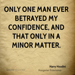 Only one man ever betrayed my confidence, and that only in a minor ...