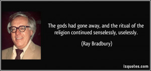... of the religion continued senselessly, uselessly. - Ray Bradbury