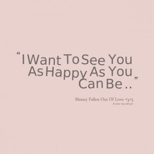 Quotes Picture: i want to see you as happy as you can be