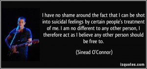 have no shame around the fact that I can be shot into suicidal ...