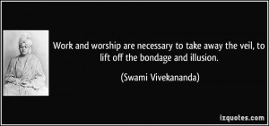 ... the veil, to lift off the bondage and illusion. - Swami Vivekananda