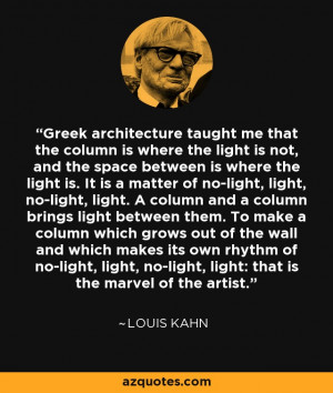 Louis Kahn quote: Greek architecture taught me that the column is ...