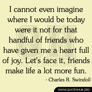 ... have given me a heart full of joy. Let's face it, friends make life a