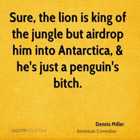 Dennis Miller - Sure, the lion is king of the jungle but airdrop him ...