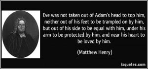 Eve was not taken out of Adam's head to top him, neither out of his ...