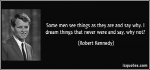 ... why. I dream things that never were and say, why not? - Robert Kennedy