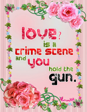 Love Quote Love is a crime scene and you hold the gun By Poetrysync