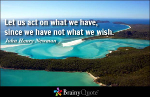 ... on what we have, since we have not what we wish. - John Henry Newman