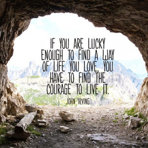 ... you love, you have to find the courage to live it. — John Irving