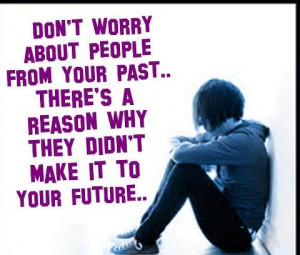 Don't worry about people from your past.. there's a reason why they ...