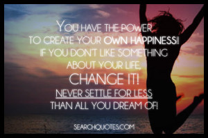 You have the power to create your own happiness!! If you don't like ...