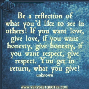 of what you'd like to see in others! if you want love, give love ...