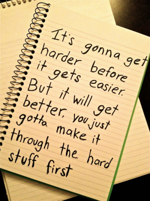 It's gonna get harder before it gets easier. But it will get better ...