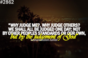 why judge me? why judge others? we shall all be judged one day; not ...