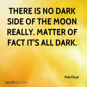 There is no dark side of the moon really. Matter of fact it's all dark ...