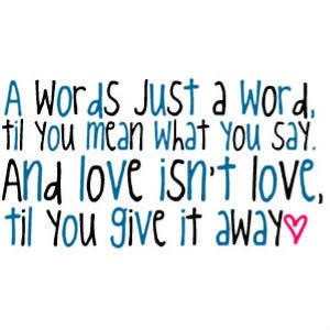 words just a word, til you mean what you say. and love isn't love ...
