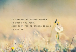 If someone is strong enough to bring you down.