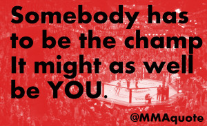 Somebody has to be the champion, it might as well be you.