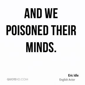 Eric Idle - And we poisoned their minds.