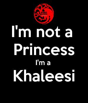 not a Princess I'm a Khaleesi
