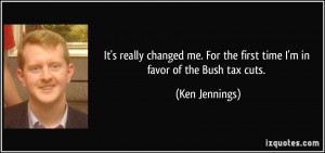 ... For the first time I'm in favor of the Bush tax cuts. - Ken Jennings