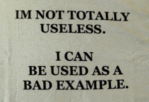 not totally useless. I can be used as a bad example.