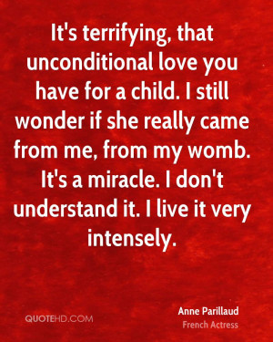 It's terrifying, that unconditional love you have for a child. I still ...