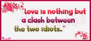 Love is nothing but a clash between the two idiots