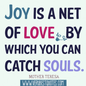 Joy is a net of love by which you can catch souls.Mother Teresa Quotes