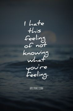 hate this feeling of not knowing what you're feeling. More