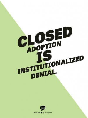 Closed adoption is institutionalized denial. --Nancy Murray, LCSW ...