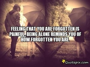 Forgotten Is Painful Being Alone Reminds You Of How Forgotten You Are