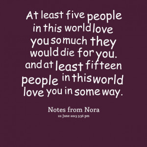 five people in this world love you so much they would die for you ...