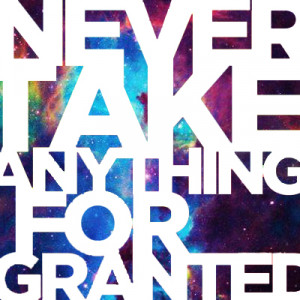 "never take anything for granted ""if you love something, love it completely, cherish it, say it, but most importantly, show it life is finite and fragile, and just because something is ther."