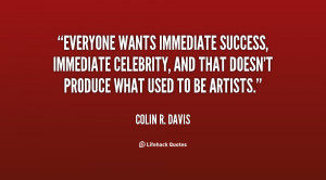 Everyone wants immediate success, immediate celebrity, and that doesn ...