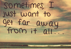 Sometimes, i just want to get far away from it all...
