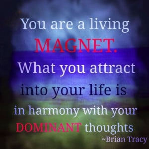 ... you attract into your life is in harmony with your dominant thoughts