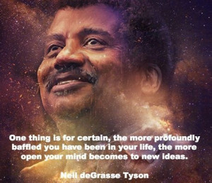 Quote of Neil deGrasse Tyson re profoundly baffled, open to new ideas